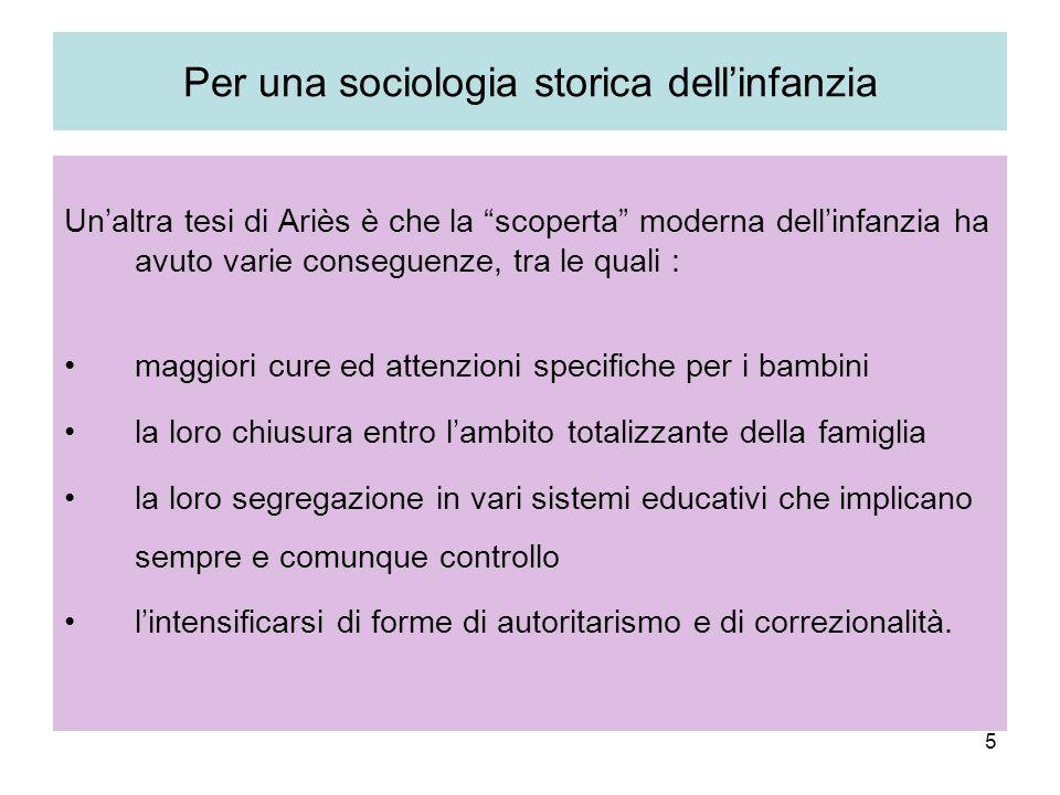 5 Per una sociologia storica dellinfanzia Unaltra tesi di Ariès è che la scoperta moderna dellinfanzia ha avuto varie conseguenze, tra le quali : magg