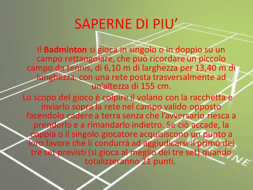 SAPERNE DI PIU Il Badminton si gioca in singolo o in doppio su un campo rettangolare, che può ricordare un piccolo campo da tennis, di 6,10 m di larghezza per 13,40 m di lunghezza, con una rete posta trasversalmente ad unaltezza di 155 cm.