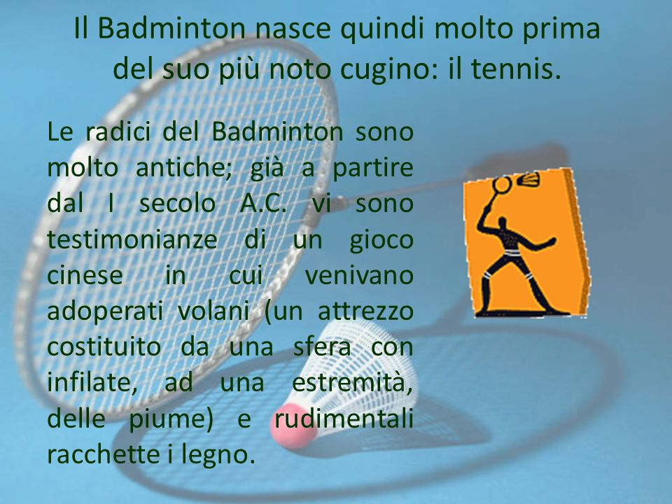 Le radici del Badminton sono molto antiche; già a partire dal I secolo A.C. vi sono testimonianze di un gioco cinese in cui venivano adoperati volani