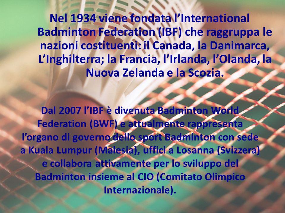 Nel 1934 viene fondata lInternational Badminton Federation (IBF) che raggruppa le nazioni costituenti: il Canada, la Danimarca, LInghilterra; la Francia, lIrlanda, lOlanda, la Nuova Zelanda e la Scozia.