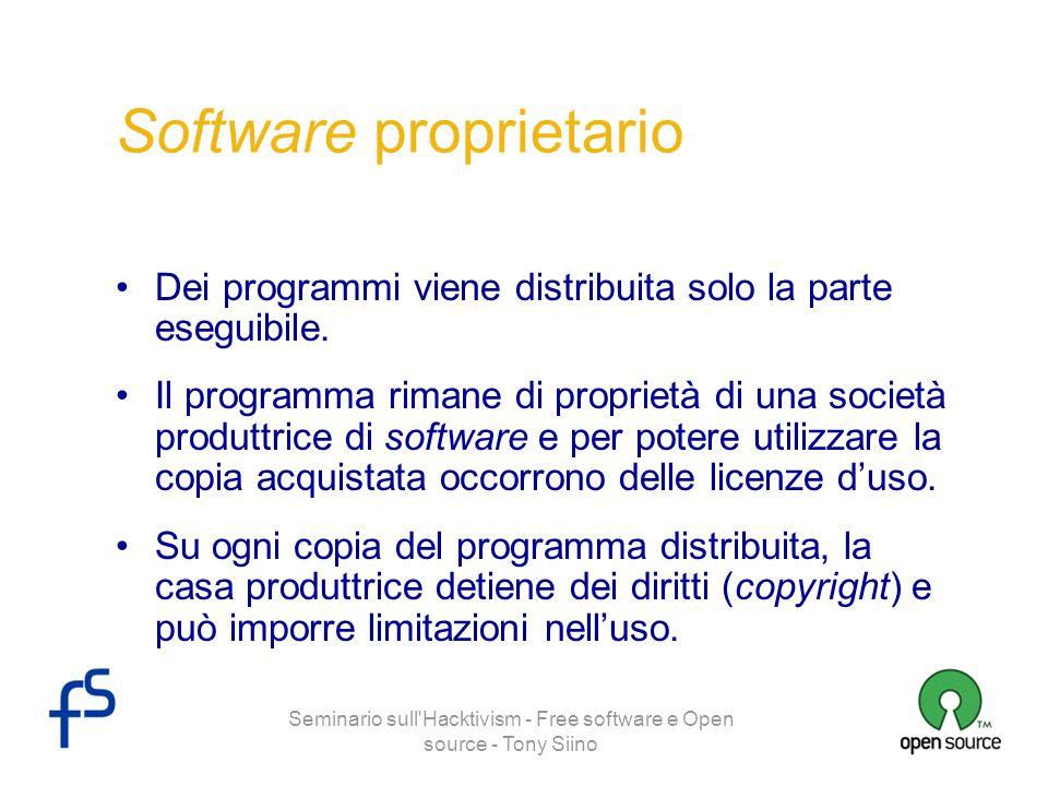 Seminario sull'Hacktivism - Free software e Open source - Tony Siino Software proprietario Dei programmi viene distribuita solo la parte eseguibile. I