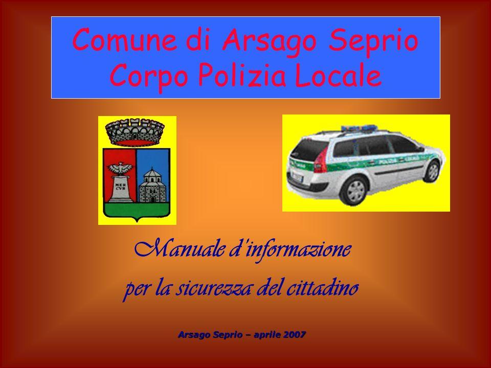 Manuale dinformazione per la sicurezza del cittadino Arsago Seprio – aprile 2007 Comune di Arsago Seprio Corpo Polizia Locale