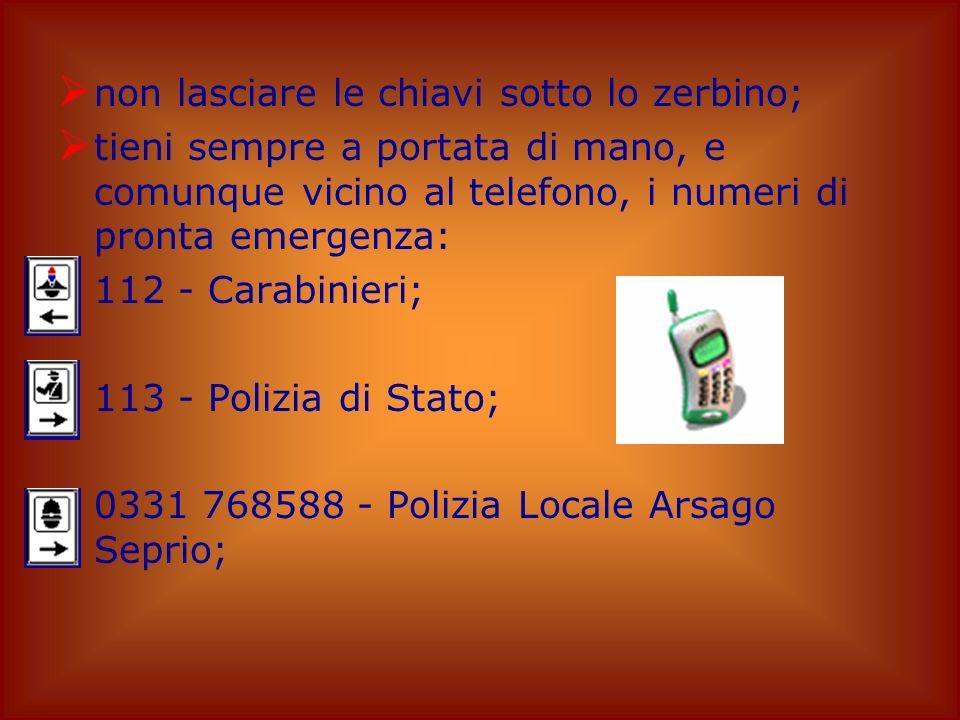 non lasciare le chiavi sotto lo zerbino; tieni sempre a portata di mano, e comunque vicino al telefono, i numeri di pronta emergenza: 112 - Carabinieri; 113 - Polizia di Stato; 0331 768588 - Polizia Locale Arsago Seprio;