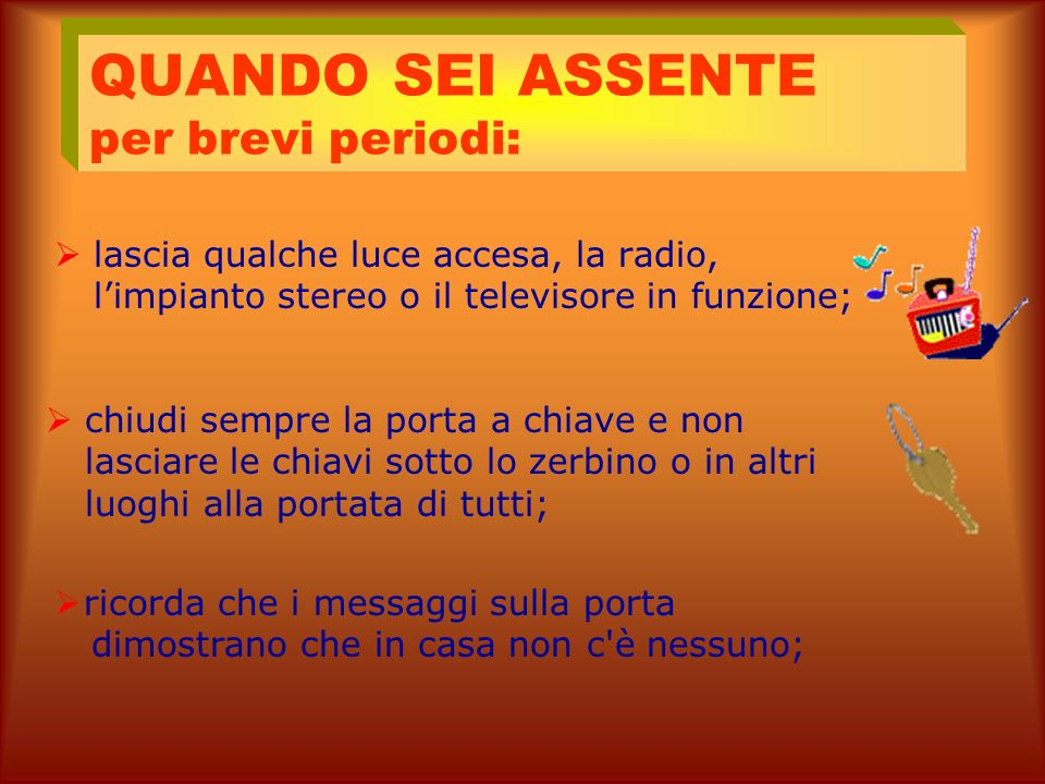 non lasciare le chiavi sotto lo zerbino; tieni sempre a portata di mano, e comunque vicino al telefono, i numeri di pronta emergenza: 112 - Carabinier