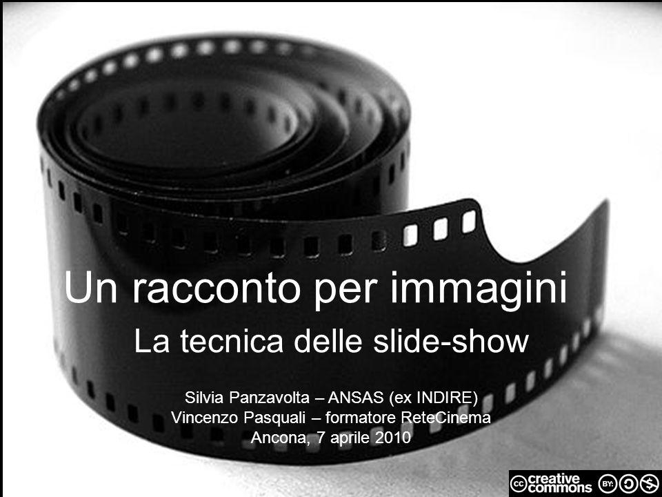 Un racconto per immagini La tecnica delle slide-show Silvia Panzavolta – ANSAS (ex INDIRE) Vincenzo Pasquali – formatore ReteCinema Ancona, 7 aprile 2010