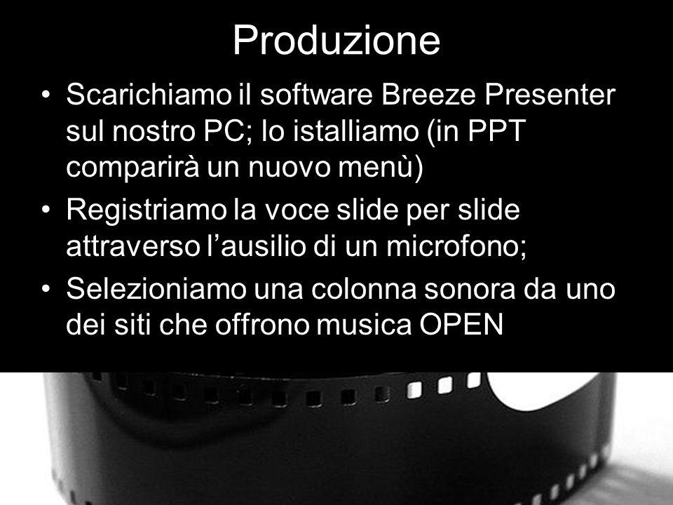 Produzione Scarichiamo il software Breeze Presenter sul nostro PC; lo istalliamo (in PPT comparirà un nuovo menù) Registriamo la voce slide per slide attraverso lausilio di un microfono; Selezioniamo una colonna sonora da uno dei siti che offrono musica OPEN