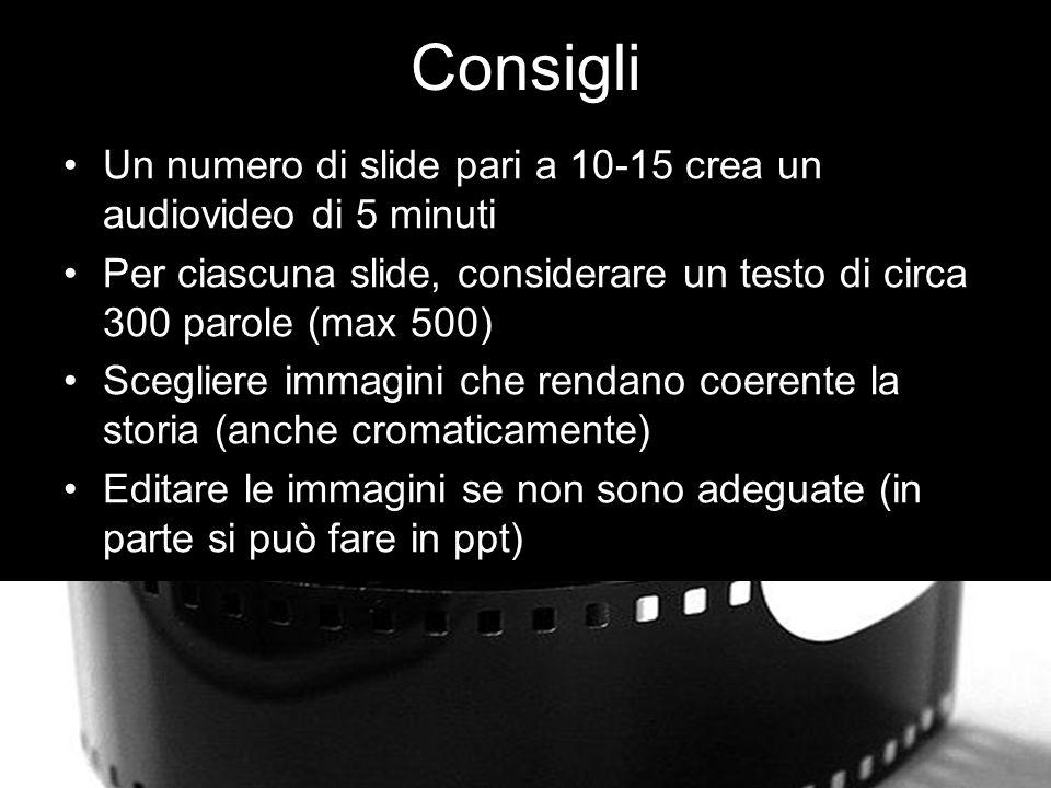 Consigli Un numero di slide pari a 10-15 crea un audiovideo di 5 minuti Per ciascuna slide, considerare un testo di circa 300 parole (max 500) Scegliere immagini che rendano coerente la storia (anche cromaticamente) Editare le immagini se non sono adeguate (in parte si può fare in ppt)