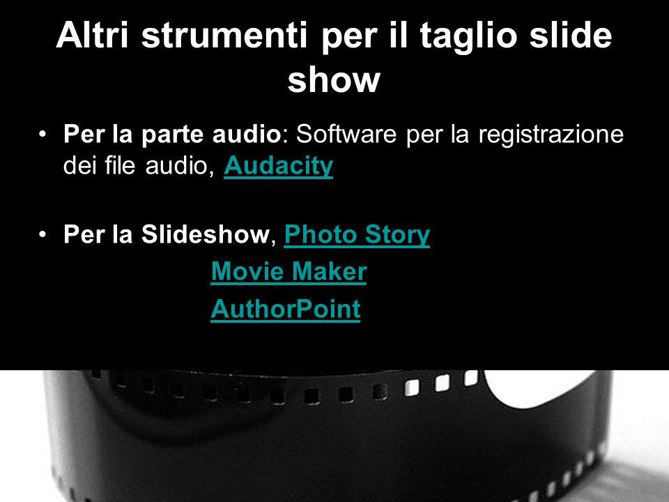 Altri strumenti per il taglio slide show Per la parte audio: Software per la registrazione dei file audio, AudacityAudacity Per la Slideshow, Photo StoryPhoto Story Movie Maker AuthorPoint