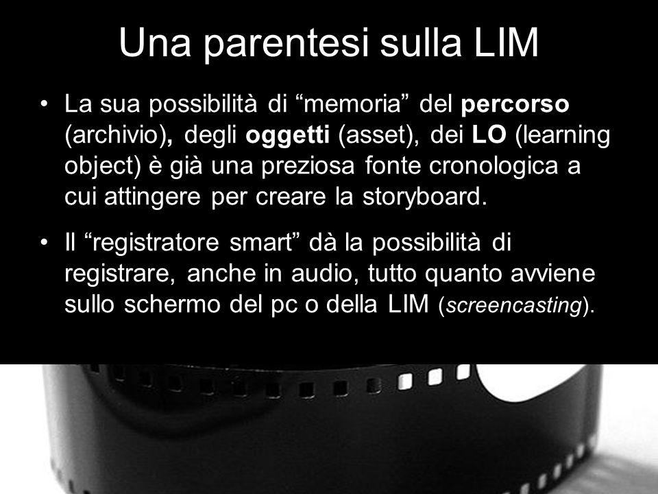 Una parentesi sulla LIM La sua possibilità di memoria del percorso (archivio), degli oggetti (asset), dei LO (learning object) è già una preziosa fonte cronologica a cui attingere per creare la storyboard.