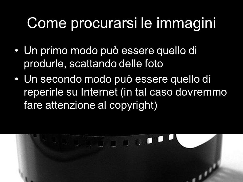 Come procurarsi le immagini Un primo modo può essere quello di produrle, scattando delle foto Un secondo modo può essere quello di reperirle su Internet (in tal caso dovremmo fare attenzione al copyright)