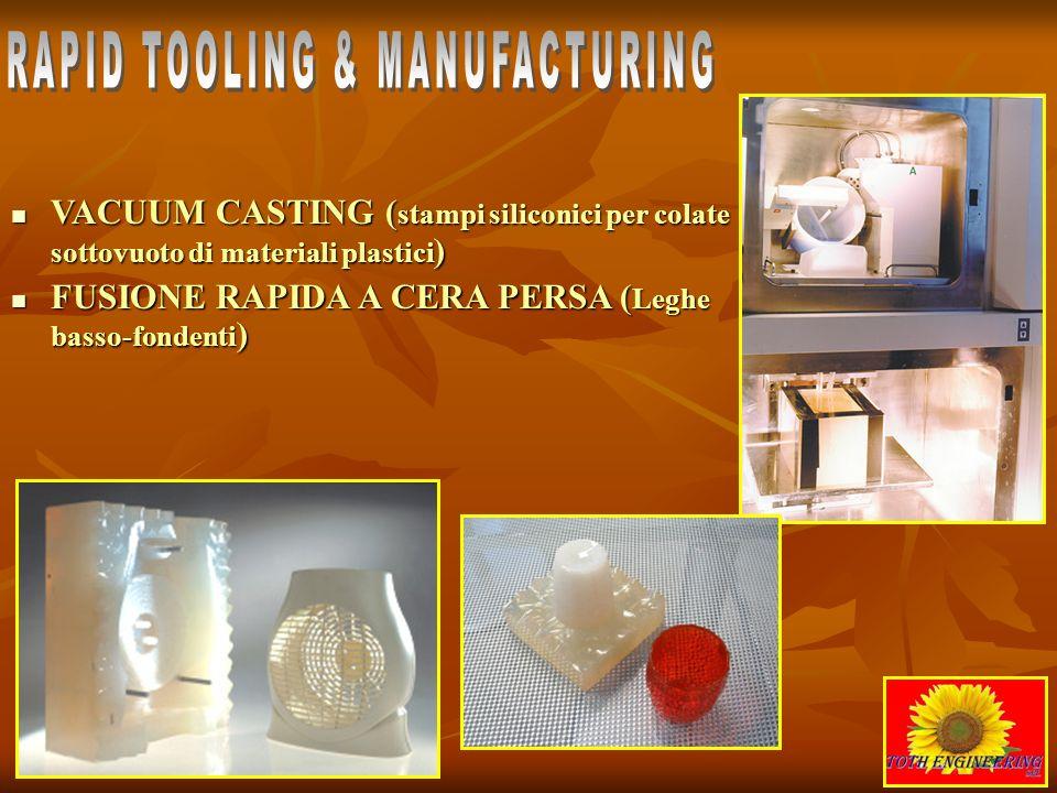 VACUUM CASTING (stampi siliconici per colate sottovuoto di materiali plastici) FUSIONE RAPIDA A CERA PERSA (Leghe basso-fondenti)