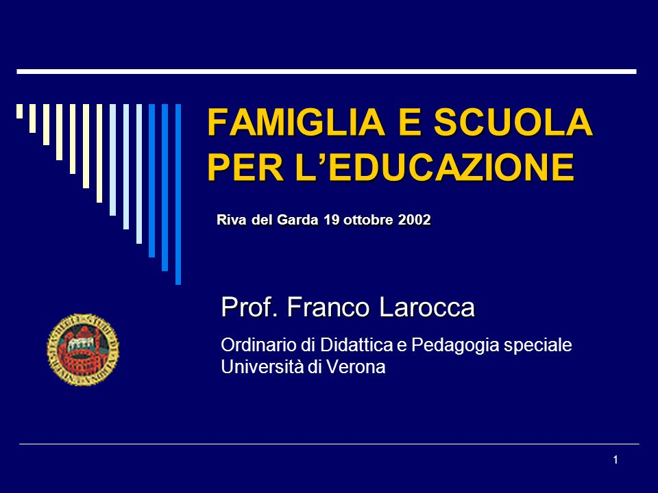 1 FAMIGLIA E SCUOLA PER LEDUCAZIONE Riva del Garda 19 ottobre 2002 Prof. Franco Larocca Ordinario di Didattica e Pedagogia speciale Università di Vero
