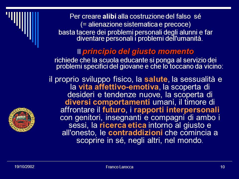 Franco Larocca10 19/10/2002 Per creare alibi alla costruzione del falso sé (= alienazione sistematica e precoce) basta tacere dei problemi personali degli alunni e far diventare personali i problemi dell umanità.