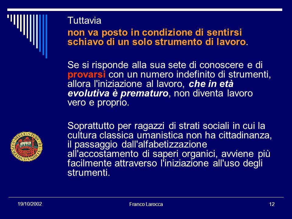 Franco Larocca12 19/10/2002 Tuttavia non va posto in condizione di sentirsi schiavo di un solo strumento di lavoro non va posto in condizione di sentirsi schiavo di un solo strumento di lavoro.