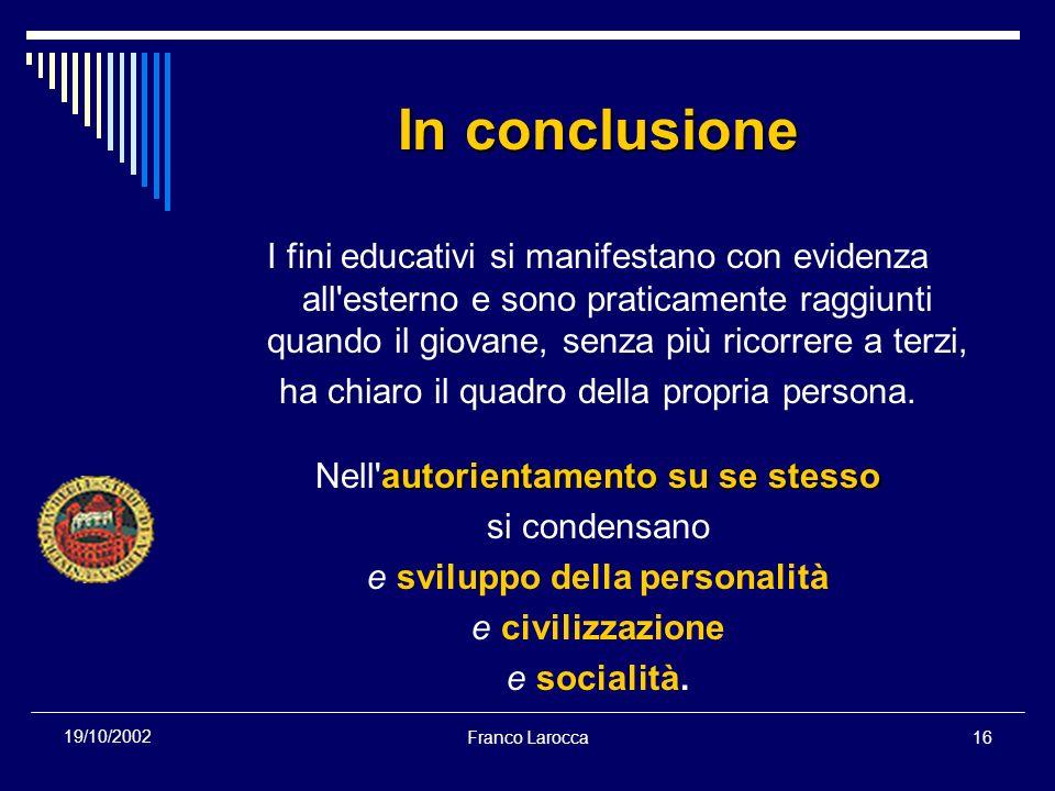 Franco Larocca16 19/10/2002 In conclusione I fini educativi si manifestano con evidenza all'esterno e sono praticamente raggiunti quando il giovane, s