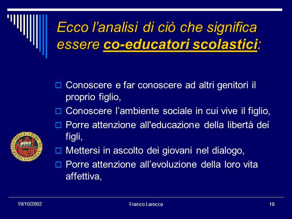 Franco Larocca18 19/10/2002 Ecco lanalisi di ciò che significa essere co-educatori scolastici: Conoscere e far conoscere ad altri genitori il proprio