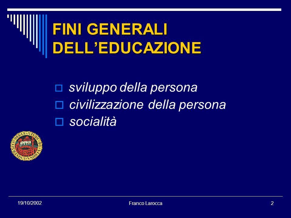 Franco Larocca2 19/10/2002 FINI GENERALI DELLEDUCAZIONE sviluppo della persona civilizzazione della persona socialità