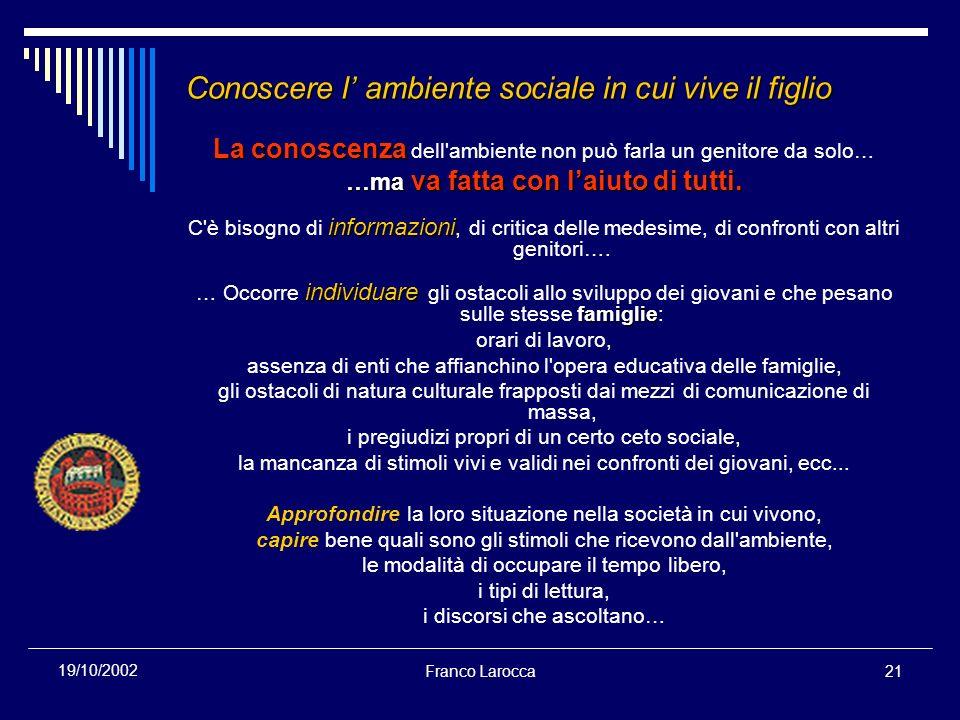 Franco Larocca21 19/10/2002 Conoscere l ambiente sociale in cui vive il figlio La conoscenza La conoscenza dell'ambiente non può farla un genitore da