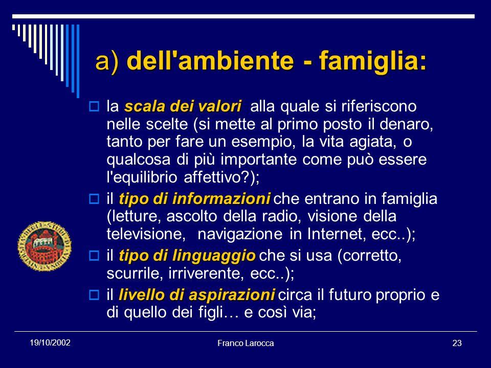 Franco Larocca23 19/10/2002 a) dell'ambiente - famiglia: scala dei valori la scala dei valori alla quale si riferiscono nelle scelte (si mette al prim