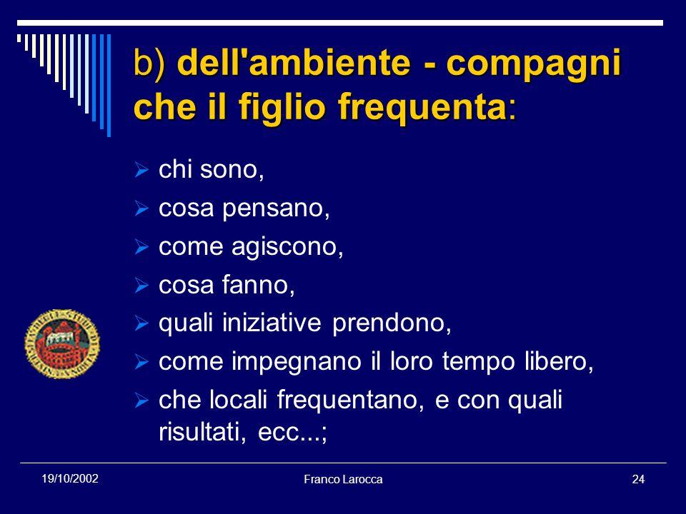 Franco Larocca24 19/10/2002 b) dell'ambiente - compagni che il figlio frequenta: chi sono, cosa pensano, come agiscono, cosa fanno, quali iniziative p