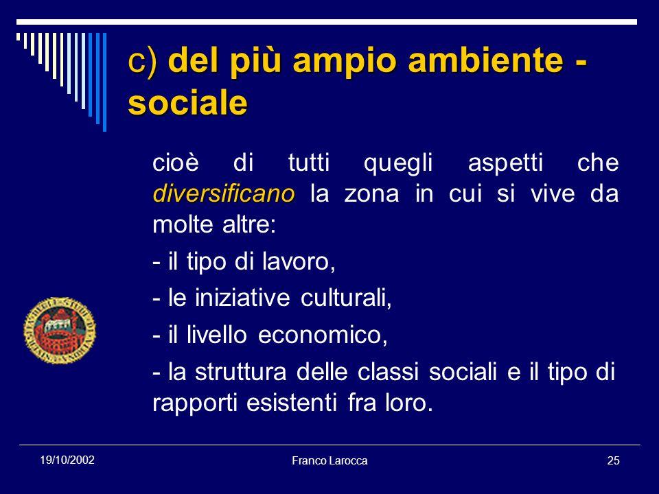 Franco Larocca25 19/10/2002 c) del più ampio ambiente - sociale diversificano cioè di tutti quegli aspetti che diversificano la zona in cui si vive da