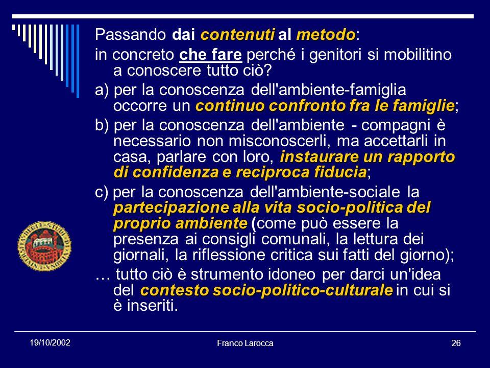 Franco Larocca26 19/10/2002 contenuti metodo Passando dai contenuti al metodo: in concreto che fare perché i genitori si mobilitino a conoscere tutto ciò.