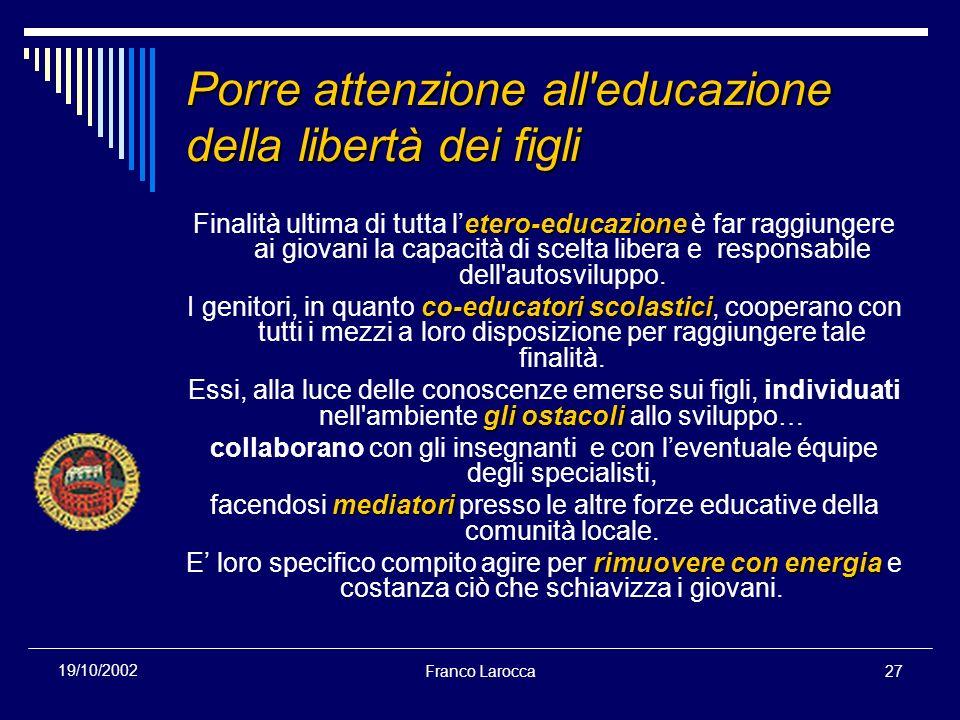 Franco Larocca27 19/10/2002 Porre attenzione all'educazione della libertà dei figli etero-educazione Finalità ultima di tutta letero-educazione è far