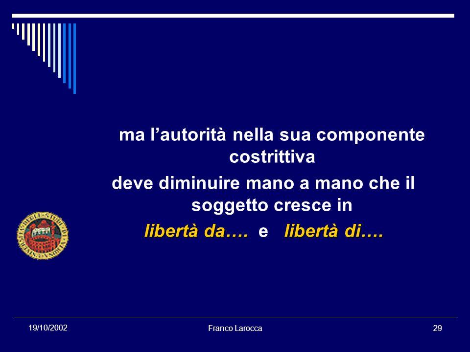 Franco Larocca29 19/10/2002 ma lautorità nella sua componente costrittiva deve diminuire mano a mano che il soggetto cresce in libertà da….libertà di….
