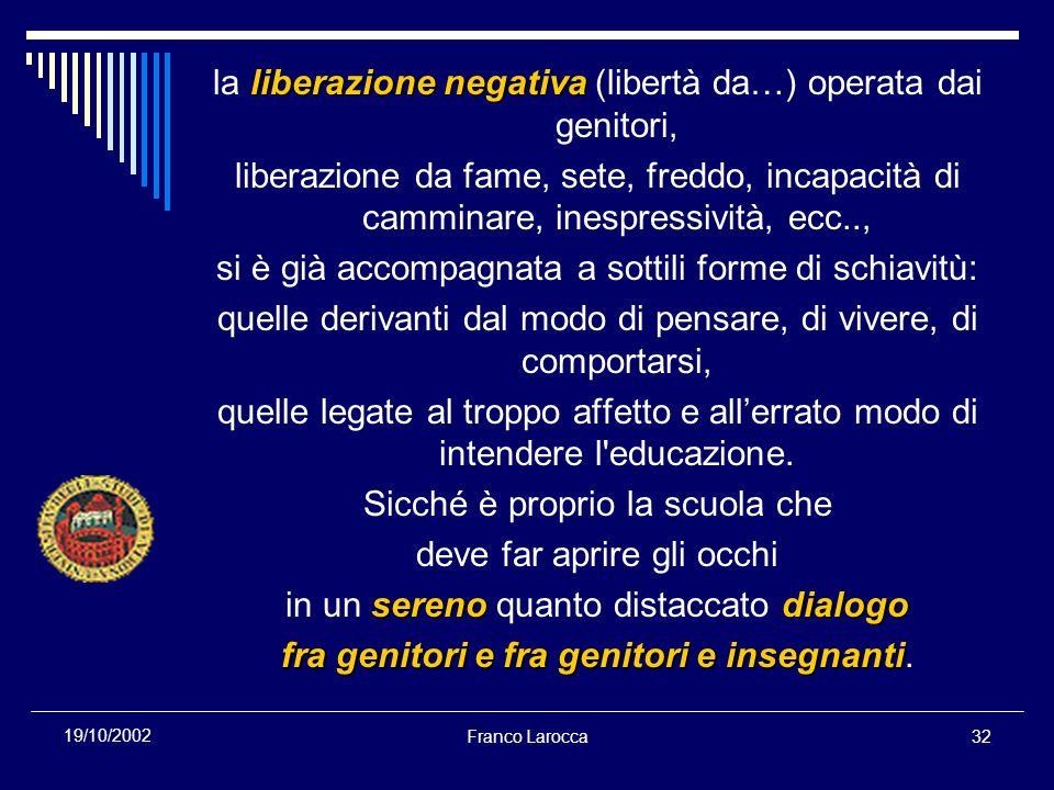 Franco Larocca32 19/10/2002 liberazione negativa la liberazione negativa (libertà da…) operata dai genitori, liberazione da fame, sete, freddo, incapa