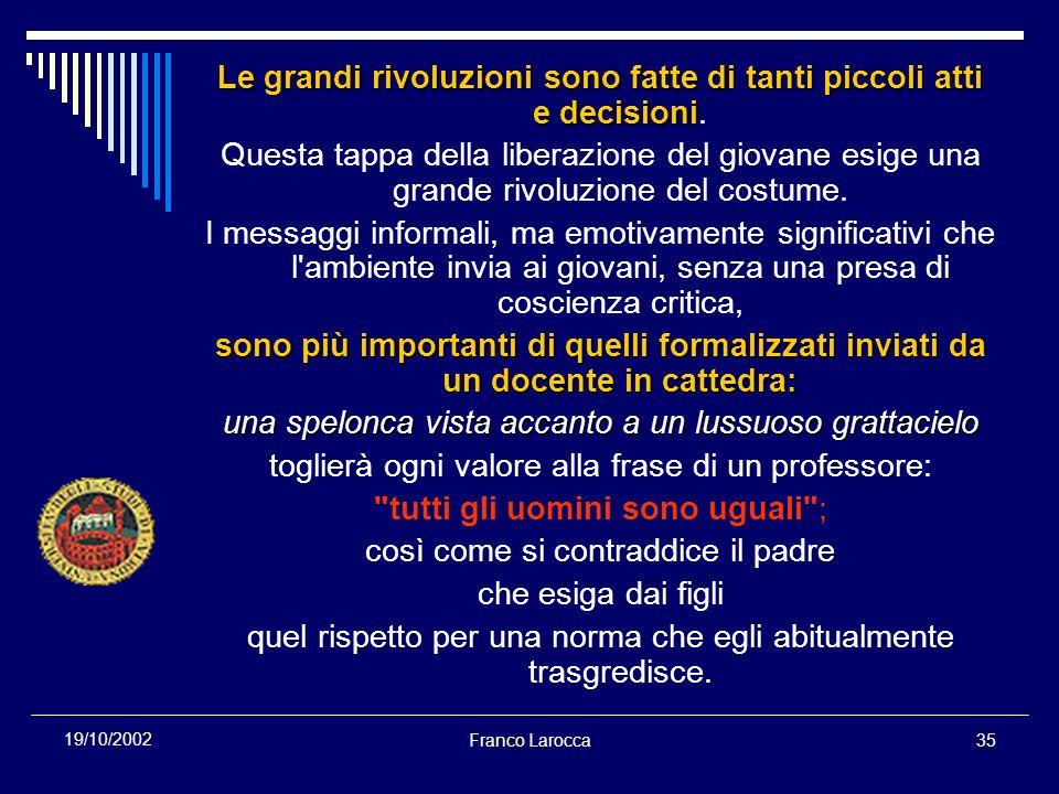 Franco Larocca35 19/10/2002 Le grandi rivoluzioni sono fatte di tanti piccoli atti e decisioni Le grandi rivoluzioni sono fatte di tanti piccoli atti e decisioni.