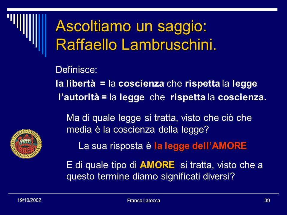 Franco Larocca39 19/10/2002 Ascoltiamo un saggio: Raffaello Lambruschini. Definisce: la libertà = la coscienza che rispetta la legge lautorità = la le
