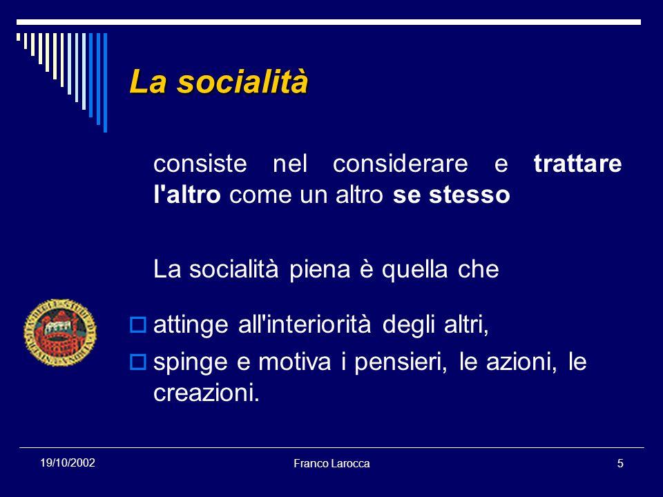Franco Larocca5 19/10/2002 La socialità consiste nel considerare e trattare l altro come un altro se stesso La socialità piena è quella che attinge all interiorità degli altri, spinge e motiva i pensieri, le azioni, le creazioni.
