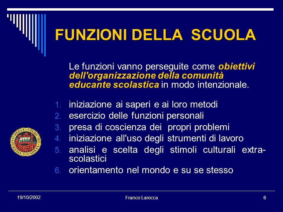 Franco Larocca6 19/10/2002 FUNZIONI DELLA SCUOLA Le funzioni vanno perseguite come obiettivi dell organizzazione della comunità educante scolastica in modo intenzionale.