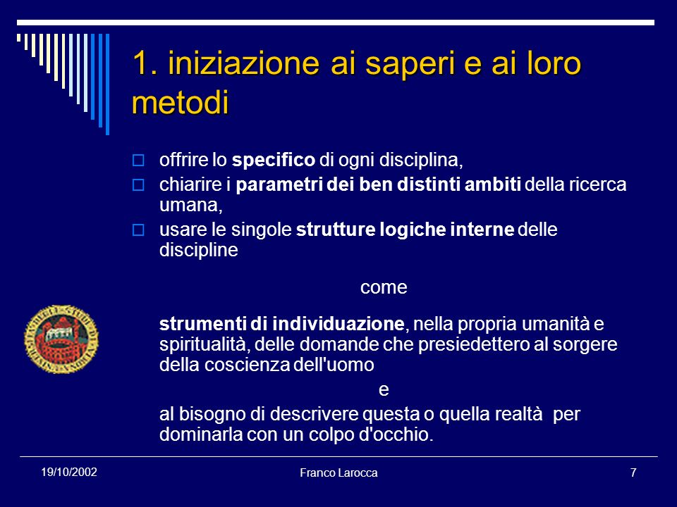 Franco Larocca7 19/10/2002 1. iniziazione ai saperi e ai loro metodi offrire lo specifico di ogni disciplina, chiarire i parametri dei ben distinti am