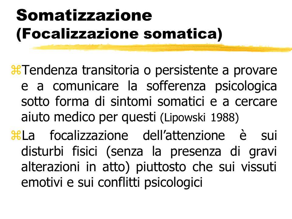 Somatizzazione (Focalizzazione somatica) zTendenza transitoria o persistente a provare e a comunicare la sofferenza psicologica sotto forma di sintomi