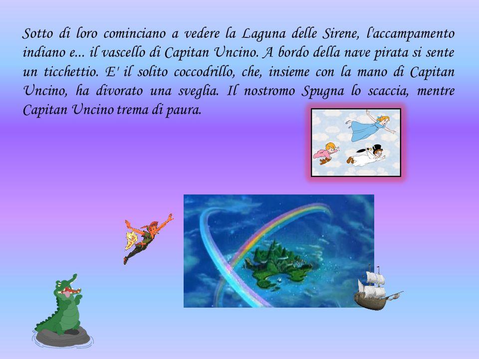 Sotto di loro cominciano a vedere la Laguna delle Sirene, l'accampamento indiano e... il vascello di Capitan Uncino. A bordo della nave pirata si sent