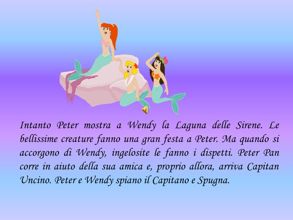 Intanto Peter mostra a Wendy la Laguna delle Sirene. Le bellissime creature fanno una gran festa a Peter. Ma quando si accorgono di Wendy, ingelosite