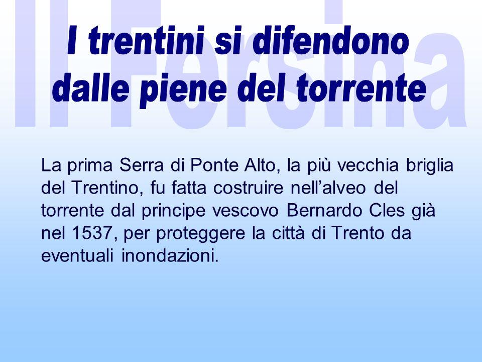 La prima Serra di Ponte Alto, la più vecchia briglia del Trentino, fu fatta costruire nellalveo del torrente dal principe vescovo Bernardo Cles già nel 1537, per proteggere la città di Trento da eventuali inondazioni.