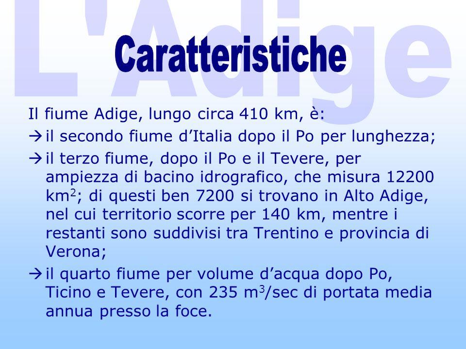 Il fiume Adige, lungo circa 410 km, è: il secondo fiume dItalia dopo il Po per lunghezza; il terzo fiume, dopo il Po e il Tevere, per ampiezza di bacino idrografico, che misura 12200 km 2 ; di questi ben 7200 si trovano in Alto Adige, nel cui territorio scorre per 140 km, mentre i restanti sono suddivisi tra Trentino e provincia di Verona; il quarto fiume per volume dacqua dopo Po, Ticino e Tevere, con 235 m 3 /sec di portata media annua presso la foce.