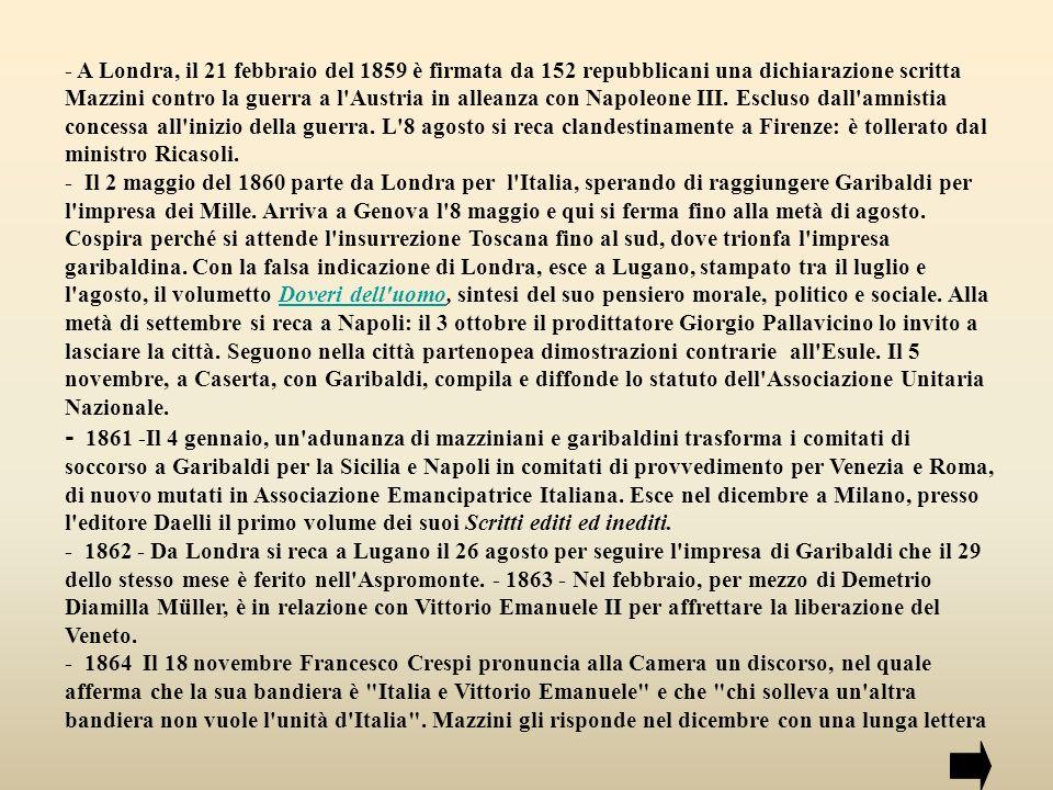 - 1865/66 - Stabilisce relazioni con la Permanente, raggruppamento di parlamentari liberali Piemontesi, riprendendo il progetto per la liberazione del Veneto, ma il modo come viene condotta e conclusa la guerra del 1866 lo disillude e lo fa ritornare al lavoro puramente repubblicano.