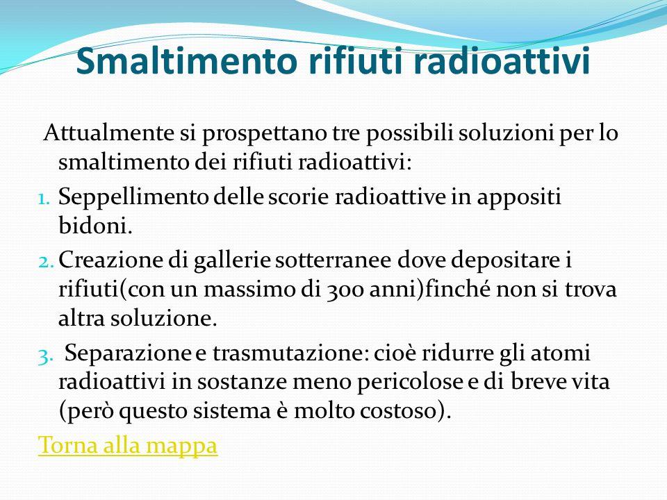 Smaltimento rifiuti radioattivi Attualmente si prospettano tre possibili soluzioni per lo smaltimento dei rifiuti radioattivi: 1. Seppellimento delle