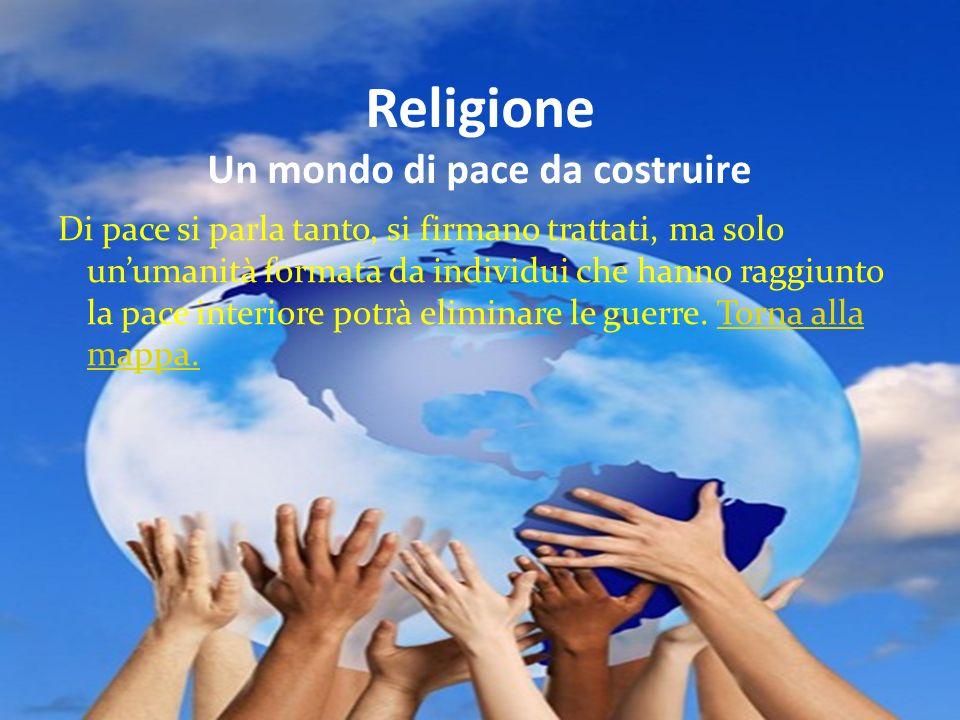Religione Un mondo di pace da costruire Di pace si parla tanto, si firmano trattati, ma solo unumanità formata da individui che hanno raggiunto la pac