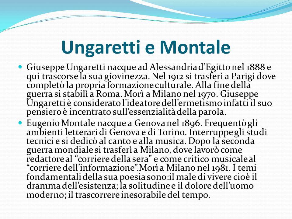 Ungaretti e Montale Giuseppe Ungaretti nacque ad Alessandria dEgitto nel 1888 e qui trascorse la sua giovinezza. Nel 1912 si trasferì a Parigi dove co