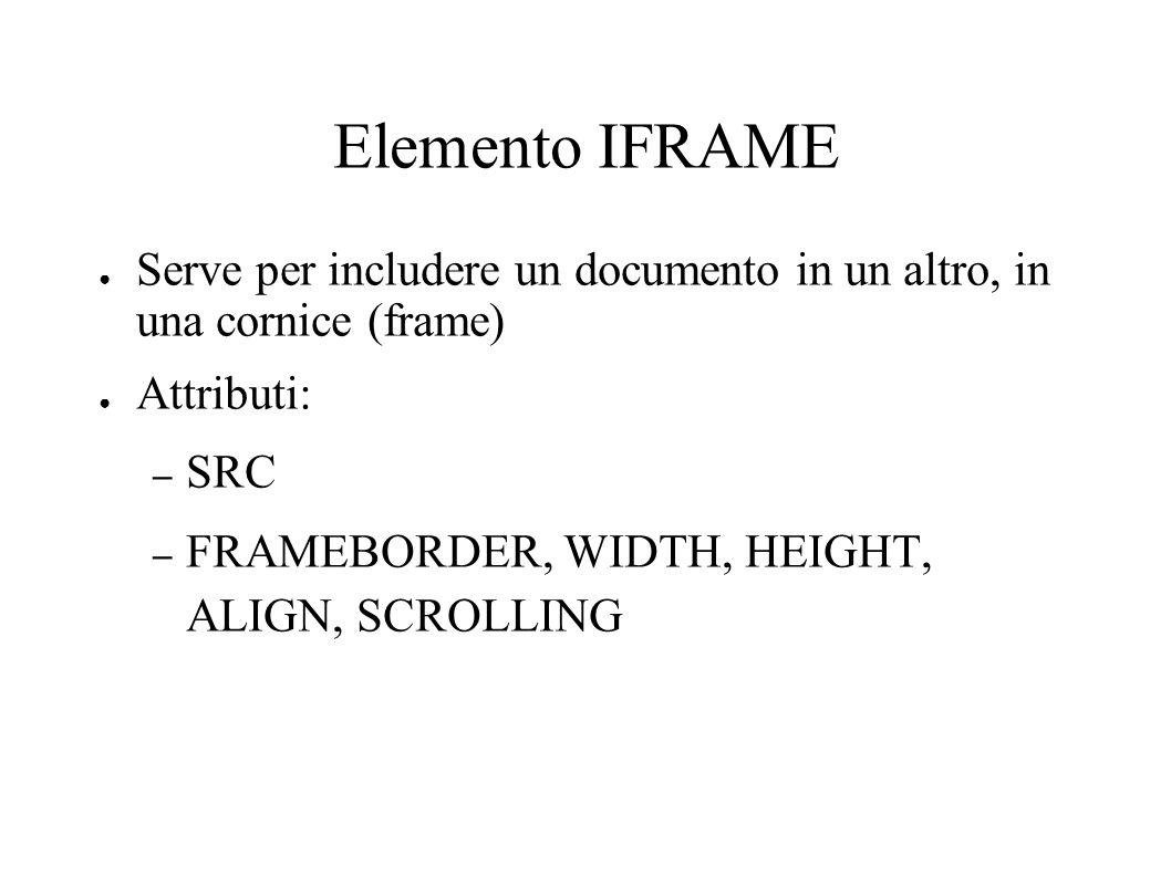 Elemento IFRAME Serve per includere un documento in un altro, in una cornice (frame) Attributi: – SRC – FRAMEBORDER, WIDTH, HEIGHT, ALIGN, SCROLLING