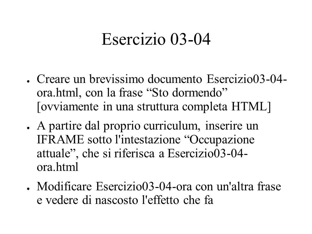 Esercizio 03-04 Creare un brevissimo documento Esercizio03-04- ora.html, con la frase Sto dormendo [ovviamente in una struttura completa HTML] A partire dal proprio curriculum, inserire un IFRAME sotto l intestazione Occupazione attuale, che si riferisca a Esercizio03-04- ora.html Modificare Esercizio03-04-ora con un altra frase e vedere di nascosto l effetto che fa