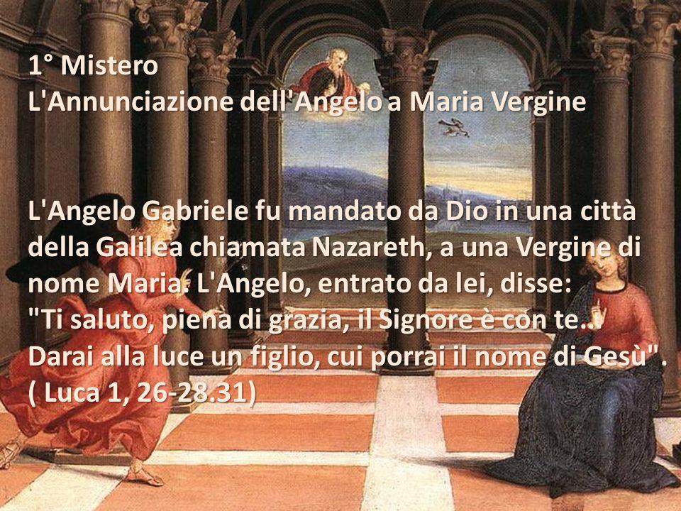1° Mistero L Annunciazione dell Angelo a Maria Vergine L Angelo Gabriele fu mandato da Dio in una città della Galilea chiamata Nazareth, a una Vergine di nome Maria.