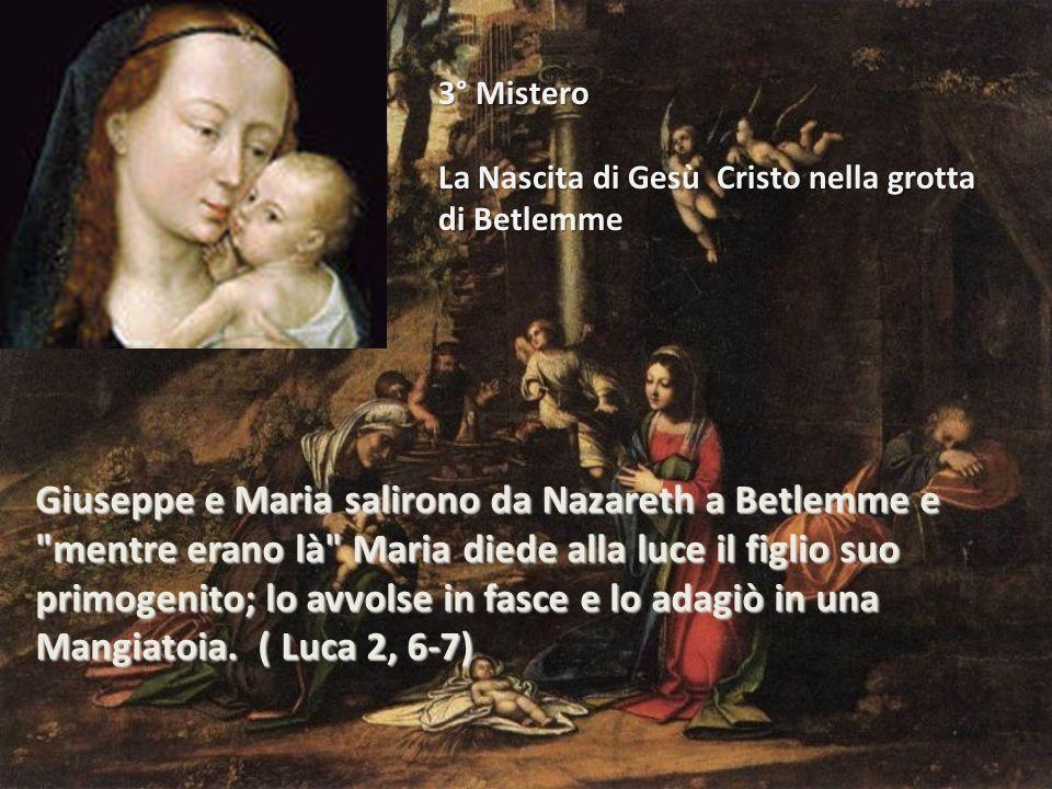 3° Mistero La Nascita di Gesù Cristo nella grotta di Betlemme Giuseppe e Maria salirono da Nazareth a Betlemme e mentre erano là Maria diede alla luce il figlio suo primogenito; lo avvolse in fasce e lo adagiò in una Mangiatoia.