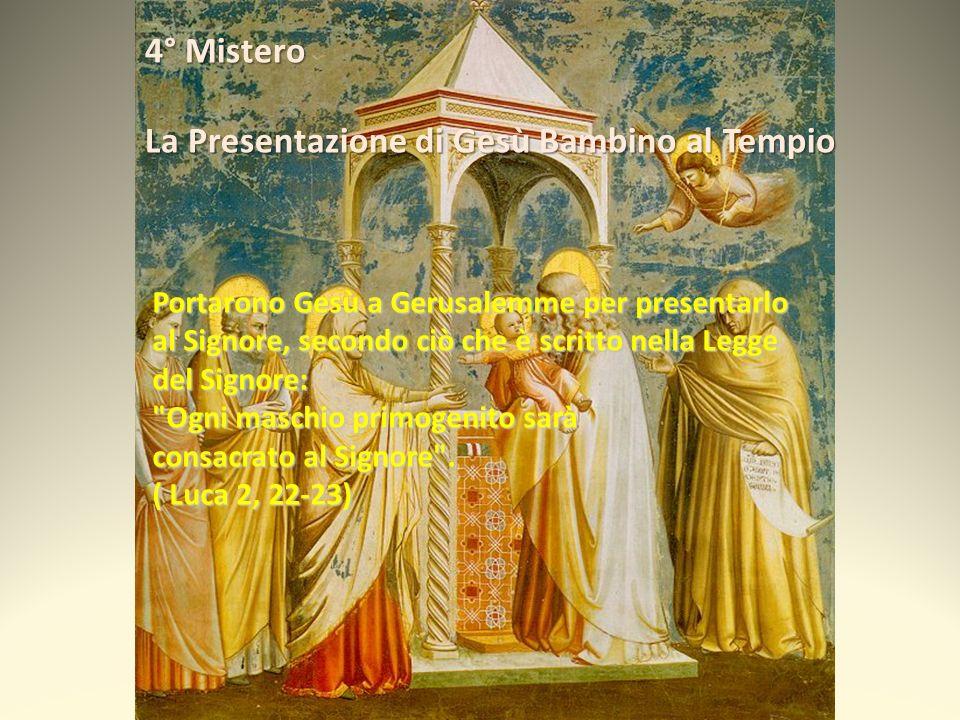 4° Mistero La Presentazione di Gesù Bambino al Tempio Portarono Gesù a Gerusalemme per presentarlo al Signore, secondo ciò che è scritto nella Legge del Signore: Ogni maschio primogenito sarà consacrato al Signore .