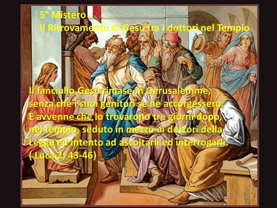 5° Mistero Il Ritrovamento di Gesù fra i dottori nel Tempio Il fanciullo Gesù rimase in Gerusalemme, senza che i suoi genitori se ne accorgessero.
