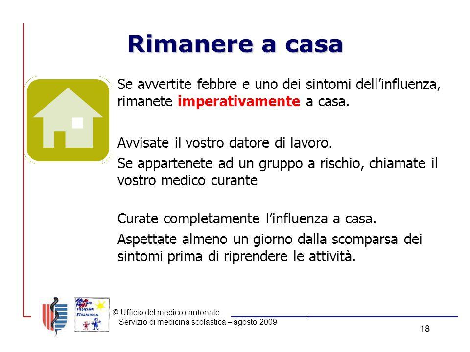 © Ufficio del medico cantonale Servizio di medicina scolastica – agosto 2009 18 Rimanere a casa Se avvertite febbre e uno dei sintomi dellinfluenza, rimanete imperativamente a casa.